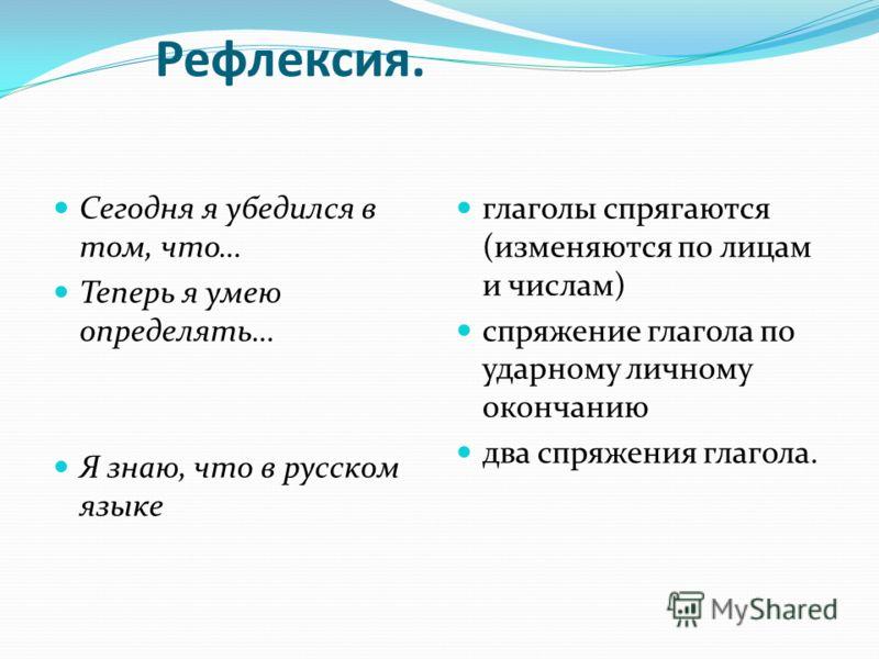 Рефлексия. Сегодня я убедился в том, что… Теперь я умею определять… Я знаю, что в русском языке глаголы спрягаются (изменяются по лицам и числам) спряжение глагола по ударному личному окончанию два спряжения глагола.