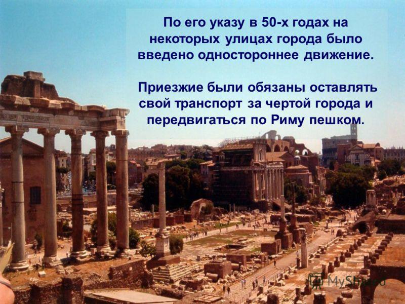 По его указу в 50-х годах на некоторых улицах города было введено одностороннее движение. Приезжие были обязаны оставлять свой транспорт за чертой города и передвигаться по Риму пешком.