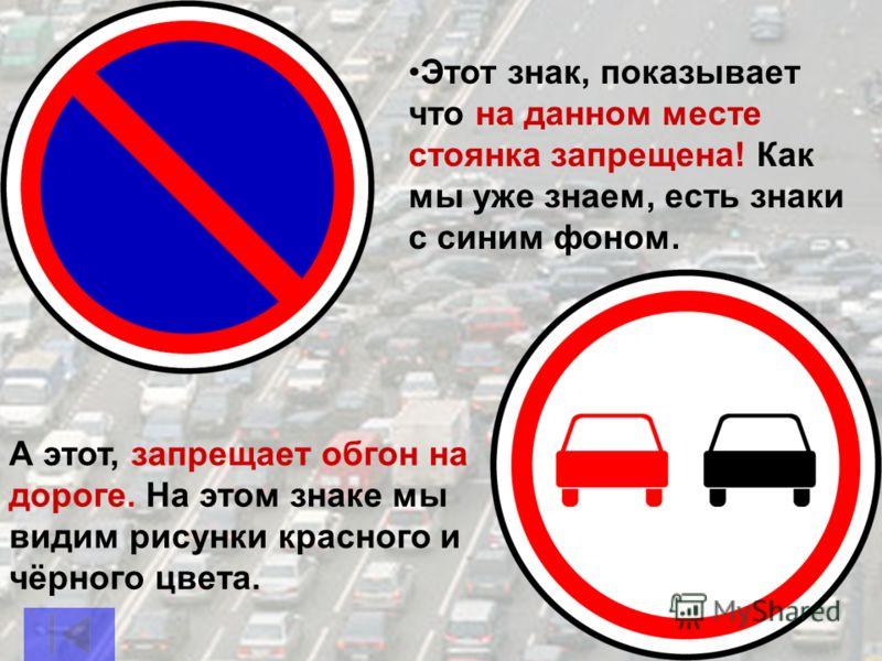 Этот знак, показывает что на данном месте стоянка запрещена! Как мы уже знаем, есть знаки с синим фоном. А этот, запрещает обгон на дороге. На этом знаке мы видим рисунки красного и чёрного цвета.
