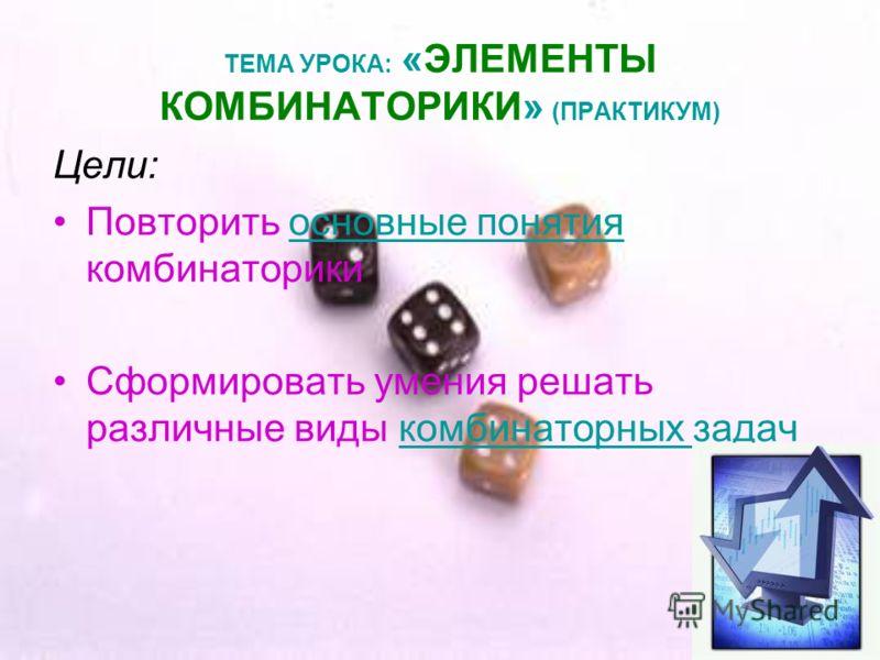 ТЕМА УРОКА: «ЭЛЕМЕНТЫ КОМБИНАТОРИКИ» (ПРАКТИКУМ) Цели: Повторить основные понятия комбинаторикиосновные понятия Сформировать умения решать различные виды комбинаторных задачкомбинаторных задач