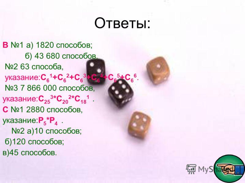 Ответы: В 1 а) 1820 способов; б) 43 680 способов. 2 63 способа, указание:С 6 1 +С 6 2 +С 6 3 +С 6 4 +С 6 5 +С 6 6. 3 7 866 000 способов, указание:С 25 3 *С 20 2 *С 18 1. С 1 2880 способов, указание:Р 5 *Р 4. 2 а)10 способов; б)120 способов; в)45 спос