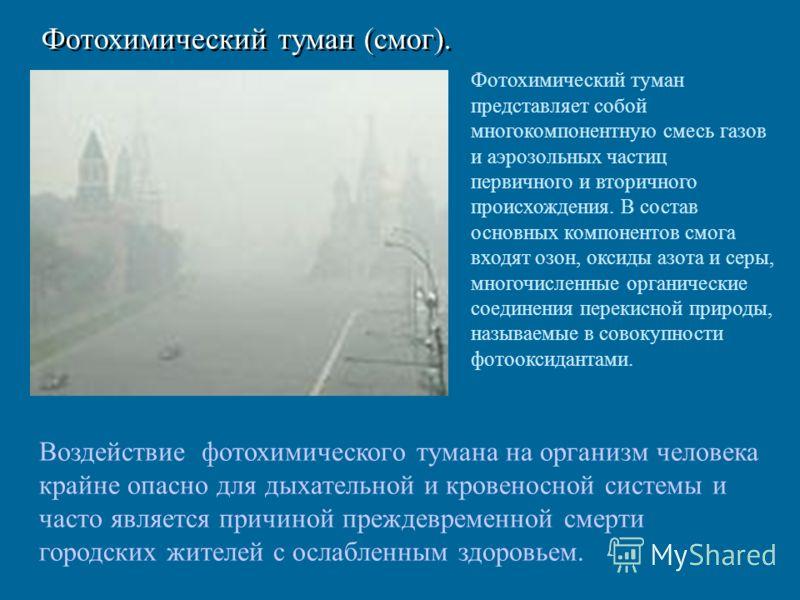 Фотохимический туман (смог). Фотохимический туман представляет собой многокомпонентную смесь газов и аэрозольных частиц первичного и вторичного происхождения. В состав основных компонентов смога входят озон, оксиды азота и серы, многочисленные органи