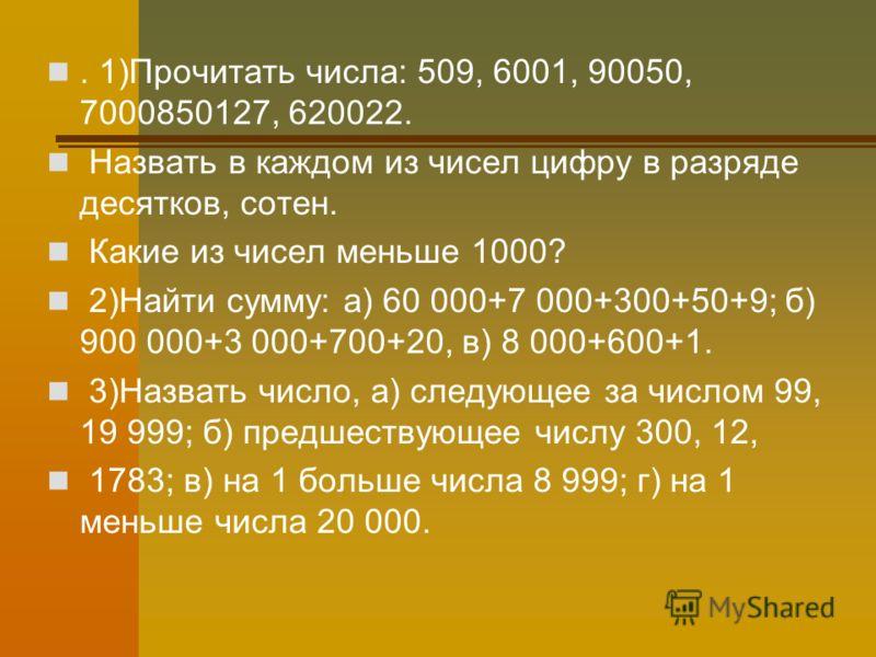 . 1)Прочитать числа: 509, 6001, 90050, 7000850127, 620022. Назвать в каждом из чисел цифру в разряде десятков, сотен. Какие из чисел меньше 1000? 2)Найти сумму: а) 60 000+7 000+300+50+9; б) 900 000+3 000+700+20, в) 8 000+600+1. 3)Назвать число, а) сл