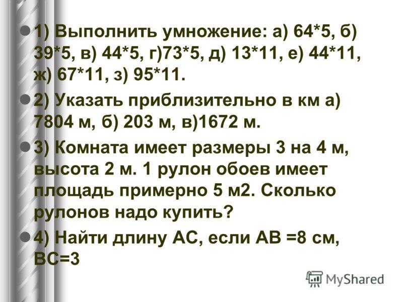 1) Выполнить умножение: а) 64*5, б) 39*5, в) 44*5, г)73*5, д) 13*11, е) 44*11, ж) 67*11, з) 95*11. 2) Указать приблизительно в км а) 7804 м, б) 203 м, в)1672 м. 3) Комната имеет размеры 3 на 4 м, высота 2 м. 1 рулон обоев имеет площадь примерно 5 м2.