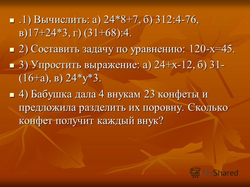 .1) Вычислить: а) 24*8+7, б) 312:4-76, в)17+24*3, г) (31+68):4..1) Вычислить: а) 24*8+7, б) 312:4-76, в)17+24*3, г) (31+68):4. 2) Составить задачу по уравнению: 120-х=45. 2) Составить задачу по уравнению: 120-х=45. 3) Упростить выражение: а) 24+х-12,