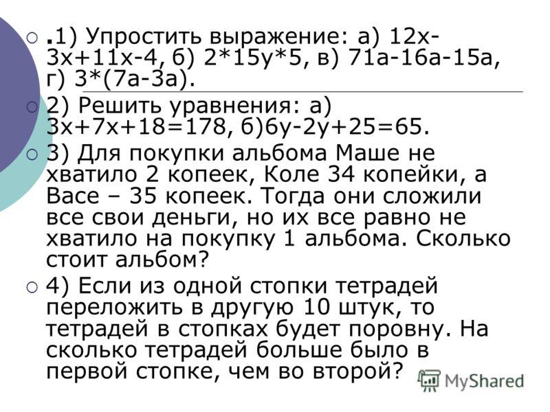 .1) Упростить выражение: а) 12х- 3х+11х-4, б) 2*15у*5, в) 71а-16а-15а, г) 3*(7а-3а). 2) Решить уравнения: а) 3х+7х+18=178, б)6у-2у+25=65. 3) Для покупки альбома Маше не хватило 2 копеек, Коле 34 копейки, а Васе – 35 копеек. Тогда они сложили все свои