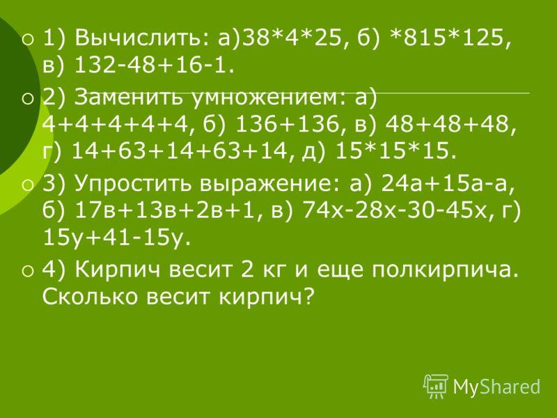 1) Вычислить: а)38*4*25, б) *815*125, в) 132-48+16-1. 2) Заменить умножением: а) 4+4+4+4+4, б) 136+136, в) 48+48+48, г) 14+63+14+63+14, д) 15*15*15. 3) Упростить выражение: а) 24а+15а-а, б) 17в+13в+2в+1, в) 74х-28х-30-45х, г) 15у+41-15у. 4) Кирпич ве