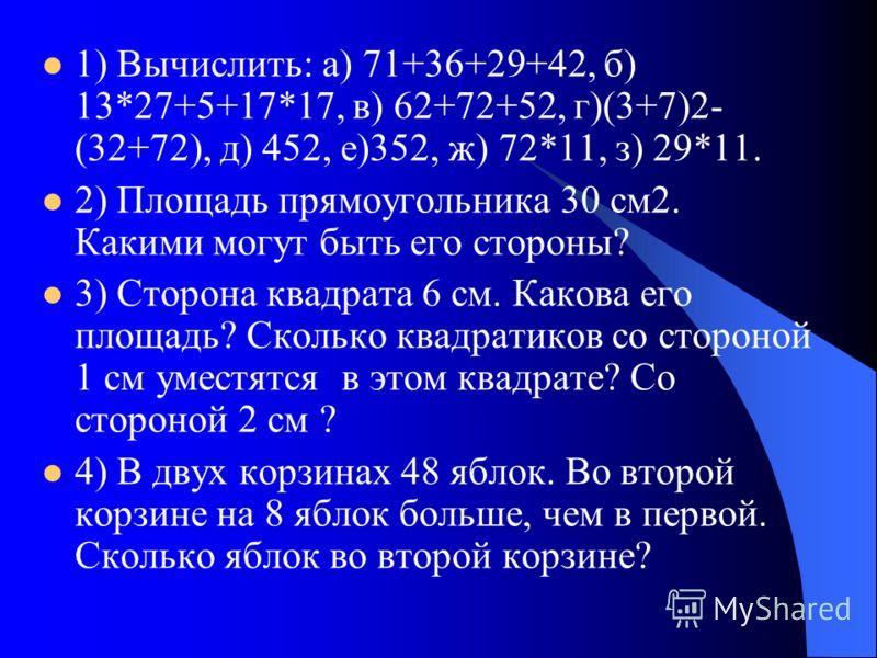 1) Вычислить: а) 71+36+29+42, б) 13*27+5+17*17, в) 62+72+52, г)(3+7)2- (32+72), д) 452, е)352, ж) 72*11, з) 29*11. 2) Площадь прямоугольника 30 см2. Какими могут быть его стороны? 3) Сторона квадрата 6 см. Какова его площадь? Сколько квадратиков со с