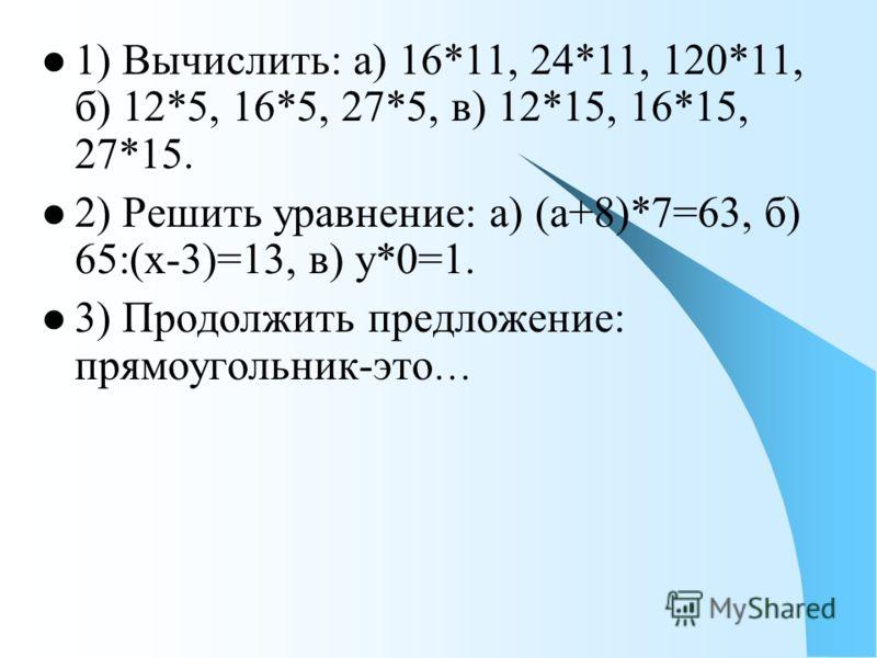 1) Вычислить: а) 16*11, 24*11, 120*11, б) 12*5, 16*5, 27*5, в) 12*15, 16*15, 27*15. 2) Решить уравнение: а) (а+8)*7=63, б) 65:(х-3)=13, в) у*0=1. 3) Продолжить предложение: прямоугольник-это …