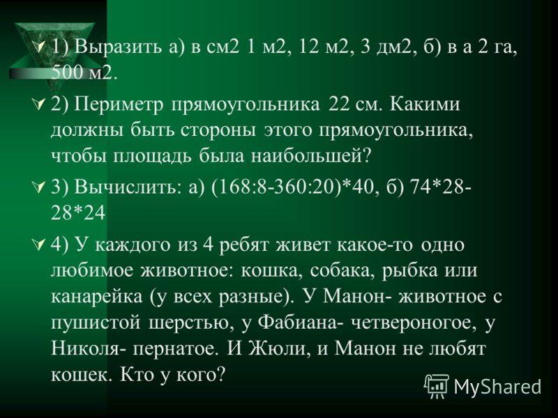 1) Выразить а) в см2 1 м2, 12 м2, 3 дм2, б) в а 2 га, 500 м2. 2) Периметр прямоугольника 22 см. Какими должны быть стороны этого прямоугольника, чтобы площадь была наибольшей? 3) Вычислить: а) (168:8-360:20)*40, б) 74*28- 28*24 4) У каждого из 4 ребя