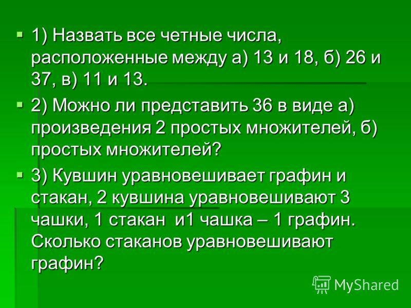 1) Назвать все четные числа, расположенные между а) 13 и 18, б) 26 и 37, в) 11 и 13. 1) Назвать все четные числа, расположенные между а) 13 и 18, б) 26 и 37, в) 11 и 13. 2) Можно ли представить 36 в виде а) произведения 2 простых множителей, б) прост