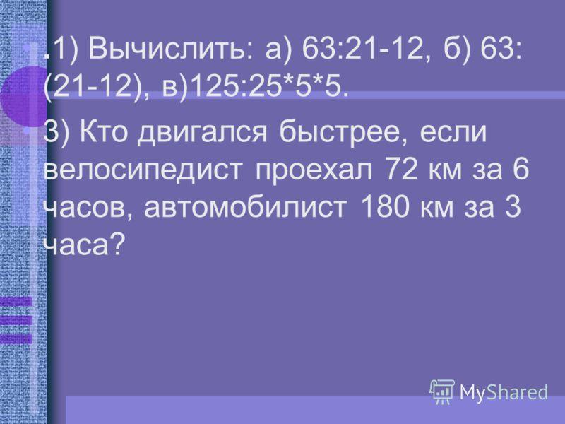 .1) Вычислить: а) 63:21-12, б) 63: (21-12), в)125:25*5*5. 3) Кто двигался быстрее, если велосипедист проехал 72 км за 6 часов, автомобилист 180 км за 3 часа?