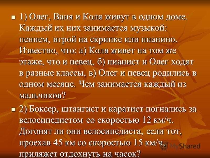 1) Олег, Ваня и Коля живут в одном доме. Каждый их них занимается музыкой: пением, игрой на скрипке или пианино. Известно, что: а) Коля живет на том же этаже, что и певец, б) пианист и Олег ходят в разные классы, в) Олег и певец родились в одном меся