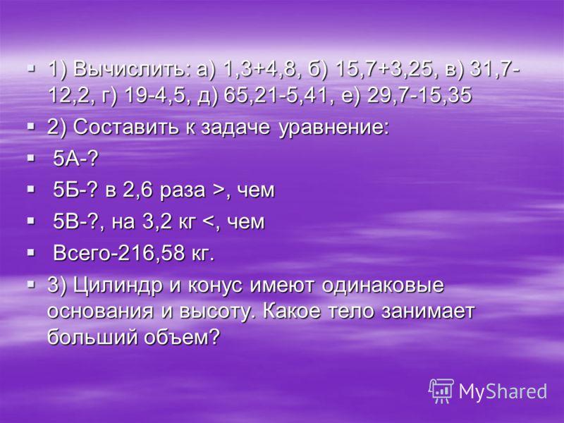 1) Вычислить: а) 1,3+4,8, б) 15,7+3,25, в) 31,7- 12,2, г) 19-4,5, д) 65,21-5,41, е) 29,7-15,35 1) Вычислить: а) 1,3+4,8, б) 15,7+3,25, в) 31,7- 12,2, г) 19-4,5, д) 65,21-5,41, е) 29,7-15,35 2) Составить к задаче уравнение: 2) Составить к задаче уравн