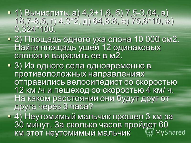 1) Вычислить: а) 4,2+1,6, б) 7,5-3,04, в) 18,7-8,5, г) 4,3*2, д) 64,8:8, е) 75,6*10, ж) 0,324*100. 1) Вычислить: а) 4,2+1,6, б) 7,5-3,04, в) 18,7-8,5, г) 4,3*2, д) 64,8:8, е) 75,6*10, ж) 0,324*100. 2) Площадь одного уха слона 10 000 см2. Найти площад