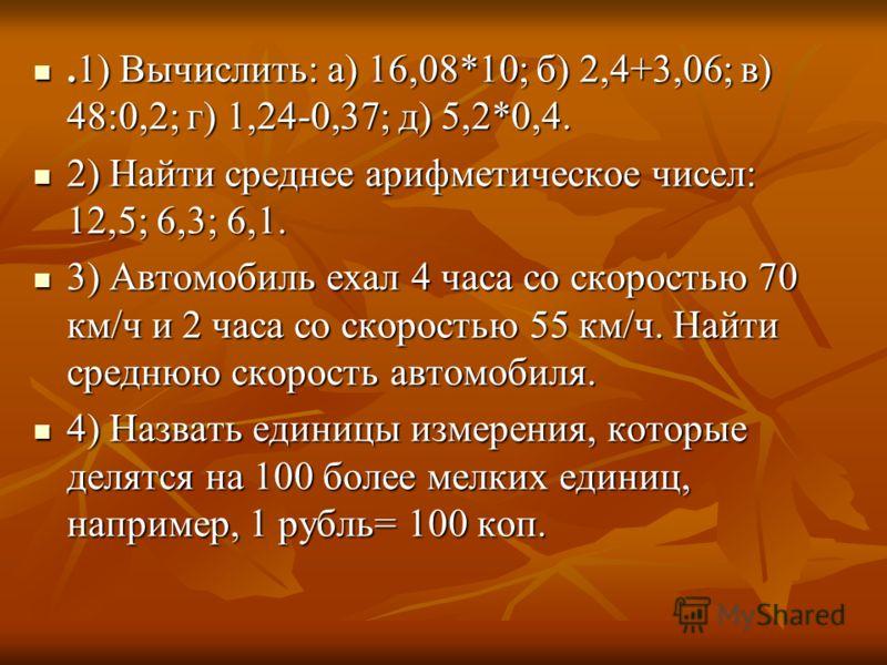 .1) Вычислить: а) 16,08*10; б) 2,4+3,06; в) 48:0,2; г) 1,24-0,37; д) 5,2*0,4..1) Вычислить: а) 16,08*10; б) 2,4+3,06; в) 48:0,2; г) 1,24-0,37; д) 5,2*0,4. 2) Найти среднее арифметическое чисел: 12,5; 6,3; 6,1. 2) Найти среднее арифметическое чисел: 1