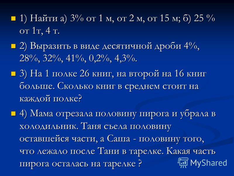 1) Найти а) 3% от 1 м, от 2 м, от 15 м; б) 25 % от 1т, 4 т. 1) Найти а) 3% от 1 м, от 2 м, от 15 м; б) 25 % от 1т, 4 т. 2) Выразить в виде десятичной дроби 4%, 28%, 32%, 41%, 0,2%, 4,3%. 2) Выразить в виде десятичной дроби 4%, 28%, 32%, 41%, 0,2%, 4,