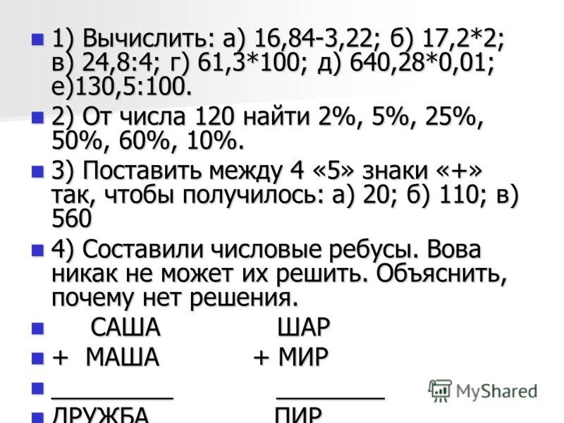 1) Вычислить: а) 16,84-3,22; б) 17,2*2; в) 24,8:4; г) 61,3*100; д) 640,28*0,01; е)130,5:100. 1) Вычислить: а) 16,84-3,22; б) 17,2*2; в) 24,8:4; г) 61,3*100; д) 640,28*0,01; е)130,5:100. 2) От числа 120 найти 2%, 5%, 25%, 50%, 60%, 10%. 2) От числа 12