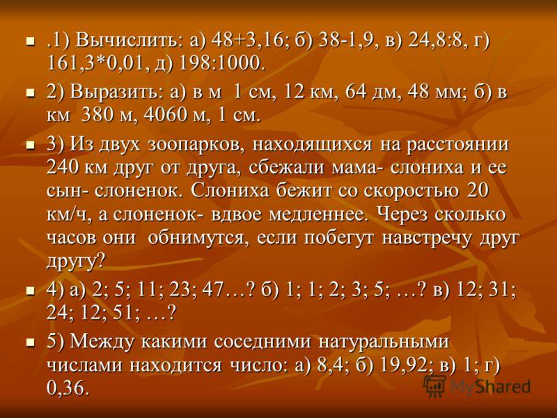 .1) Вычислить: а) 48+3,16; б) 38-1,9, в) 24,8:8, г) 161,3*0,01, д) 198:1000..1) Вычислить: а) 48+3,16; б) 38-1,9, в) 24,8:8, г) 161,3*0,01, д) 198:1000. 2) Выразить: а) в м 1 см, 12 км, 64 дм, 48 мм; б) в км 380 м, 4060 м, 1 см. 2) Выразить: а) в м 1