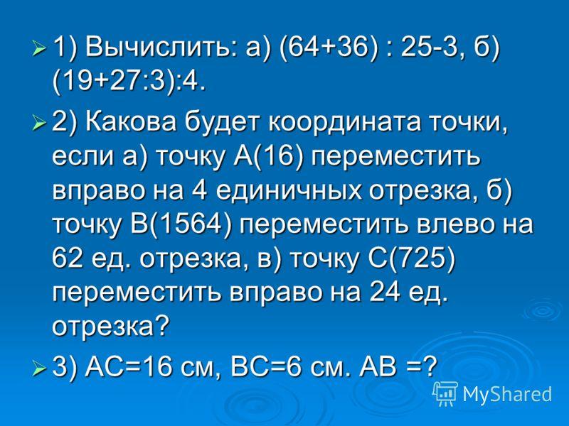 1) Вычислить: а) (64+36) : 25-3, б) (19+27:3):4. 1) Вычислить: а) (64+36) : 25-3, б) (19+27:3):4. 2) Какова будет координата точки, если а) точку А(16) переместить вправо на 4 единичных отрезка, б) точку В(1564) переместить влево на 62 ед. отрезка, в