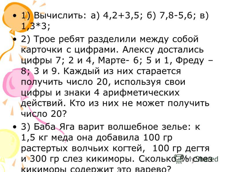 1) Вычислить: а) 4,2+3,5; б) 7,8-5,6; в) 1,3*3; 2) Трое ребят разделили между собой карточки с цифрами. Алексу достались цифры 7; 2 и 4, Марте- 6; 5 и 1, Фреду – 8; 3 и 9. Каждый из них старается получить число 20, используя свои цифры и знаки 4 ариф