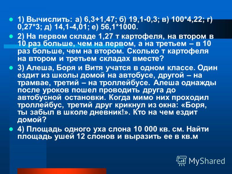 1) Вычислить: а) 6,3+1,47; б) 19,1-0,3; в) 100*4,22; г) 0,27*3; д) 14,1-4,01; е) 56,1*1000. 2) На первом складе 1,27 т картофеля, на втором в 10 раз больше, чем на первом, а на третьем – в 10 раз больше, чем на втором. Сколько т картофеля на втором и