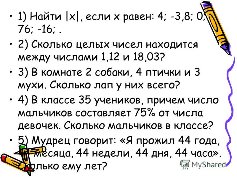 1) Найти |х|, если х равен: 4; -3,8; 0; 76; -16;. 2) Сколько целых чисел находится между числами 1,12 и 18,03? 3) В комнате 2 собаки, 4 птички и 3 мухи. Сколько лап у них всего? 4) В классе 35 учеников, причем число мальчиков составляет 75% от числа
