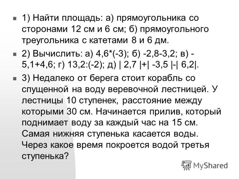1) Найти площадь: а) прямоугольника со сторонами 12 см и 6 см; б) прямоугольного треугольника с катетами 8 и 6 дм. 2) Вычислить: а) 4,6*(-3); б) -2,8-3,2; в) - 5,1+4,6; г) 13,2:(-2); д) | 2,7 |+| -3,5 |-| 6,2|. 3) Недалеко от берега стоит корабль со