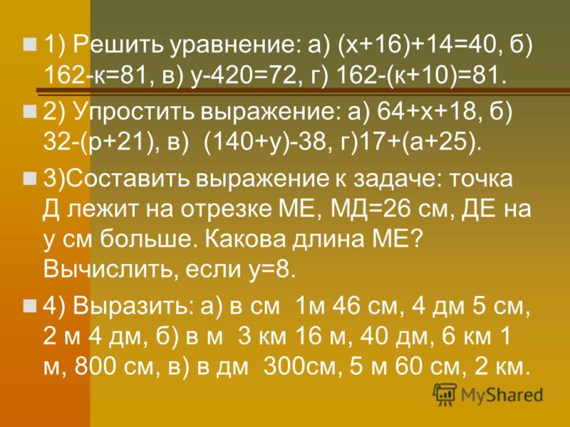 1) Решить уравнение: а) (х+16)+14=40, б) 162-к=81, в) у-420=72, г) 162-(к+10)=81. 2) Упростить выражение: а) 64+х+18, б) 32-(р+21), в) (140+у)-38, г)17+(а+25). 3)Составить выражение к задаче: точка Д лежит на отрезке МЕ, МД=26 см, ДЕ на у см больше.