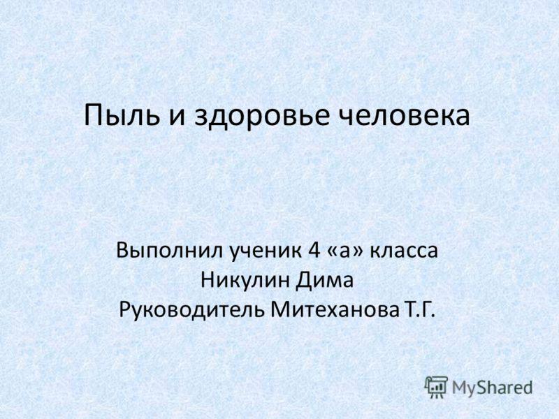 Пыль и здоровье человека Выполнил ученик 4 «а» класса Никулин Дима Руководитель Митеханова Т.Г.