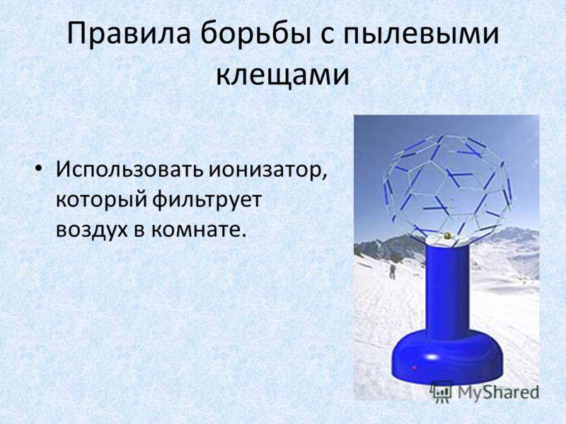 Правила борьбы с пылевыми клещами Использовать ионизатор, который фильтрует воздух в комнате.