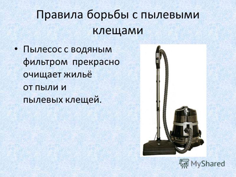 Правила борьбы с пылевыми клещами Пылесос с водяным фильтром прекрасно очищает жильё от пыли и пылевых клещей.
