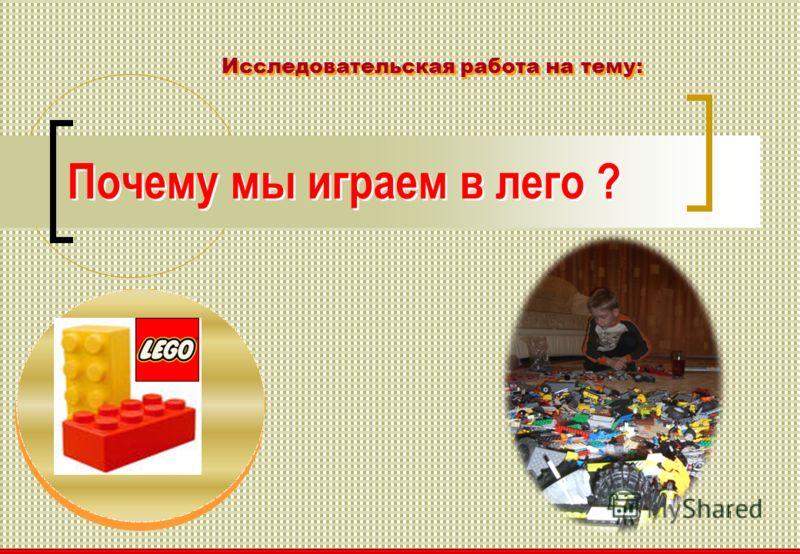 1 Почему мы играем в лего ? Исследовательская работа на тему: