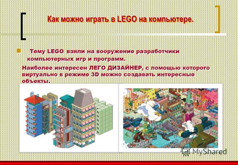 11 Как можно играть в LEGO на компьютере. Тему LEGO взяли на вооружение разработчики компьютерных игр и программ. Наиболее интересен ЛЕГО ДИЗАЙНЕР, с помощью которого виртуально в режиме 3D можно создавать интересные объекты. Наиболее интересен ЛЕГО