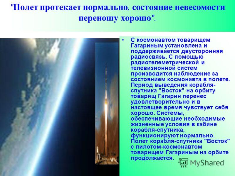 С космонавтом товарищем Гагариным установлена и поддерживается двусторонняя радиосвязь. С помощью радиотелеметрической и телевизионной систем производится наблюдение за состоянием космонавта в полете. Период выведения корабля- спутника
