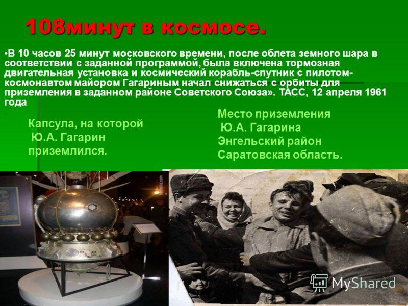 108минут в космосе. Капсула, на которой Ю.А. Гагарин приземлился. Место приземления Ю.А. Гагарина Энгельский район Саратовская область. В 10 часов 25 минут московского времени, после облета земного шара в соответствии с заданной программой, была вклю