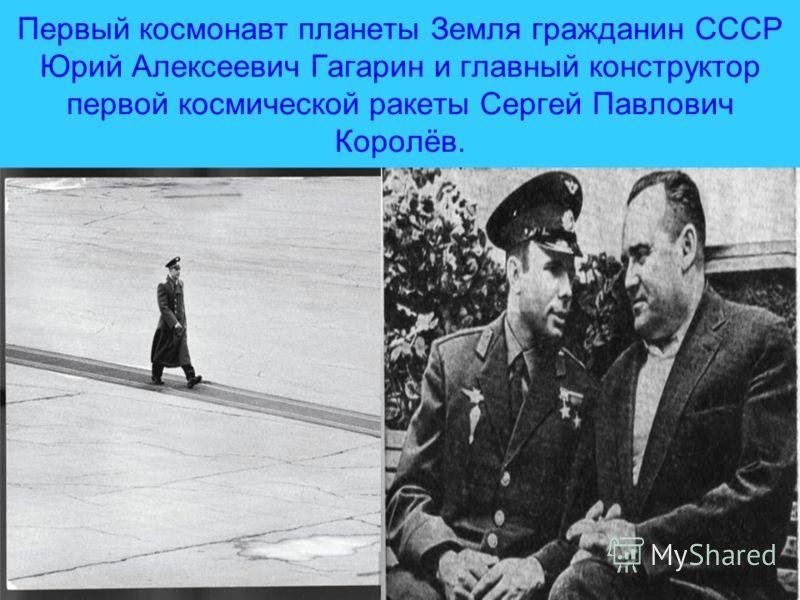 Первый космонавт планеты Земля гражданин СССР Юрий Алексеевич Гагарин и главный конструктор первой космической ракеты Сергей Павлович Королёв.
