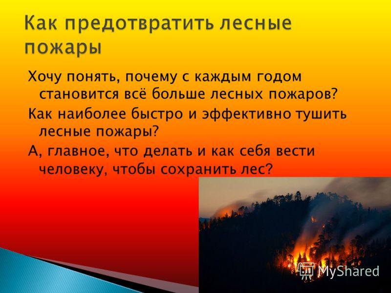 Хочу понять, почему с каждым годом становится всё больше лесных пожаров? Как наиболее быстро и эффективно тушить лесные пожары? А, главное, что делать и как себя вести человеку, чтобы сохранить лес ?