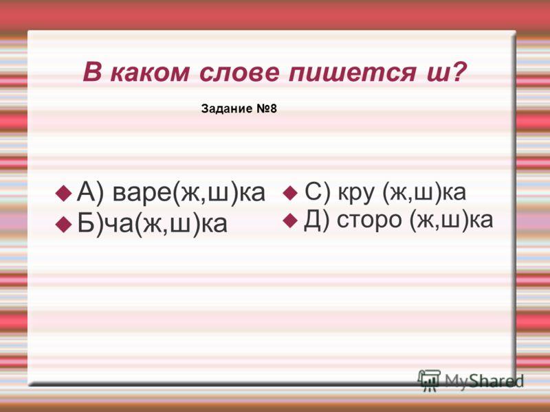 В каком слове пишется ш? А) варе(ж,ш)ка Б)ча(ж,ш)ка С) кру (ж,ш)ка Д) сторо (ж,ш)ка Задание 8