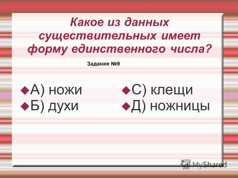 Какое из данных существительных имеет форму единственного числа? А) ножи Б) духи С) клещи Д) ножницы Задание 9