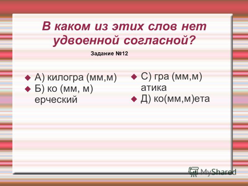 В каком из этих слов нет удвоенной согласной? А) килогра (мм,м) Б) ко (мм, м) ерческий С) гра (мм,м) атика Д) ко(мм,м)ета Задание 12