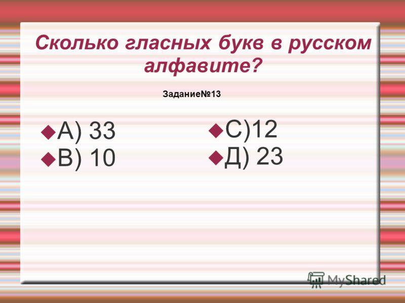 Сколько гласных букв в русском алфавите? А) 33 В) 10 С)12 Д) 23 Задание13