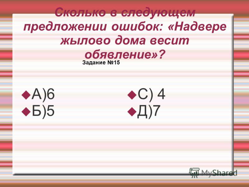 Сколько в следующем предложении ошибок: «Надвере жылово дома весит обявление»? А)6 Б)5 С) 4 Д)7 Задание 15