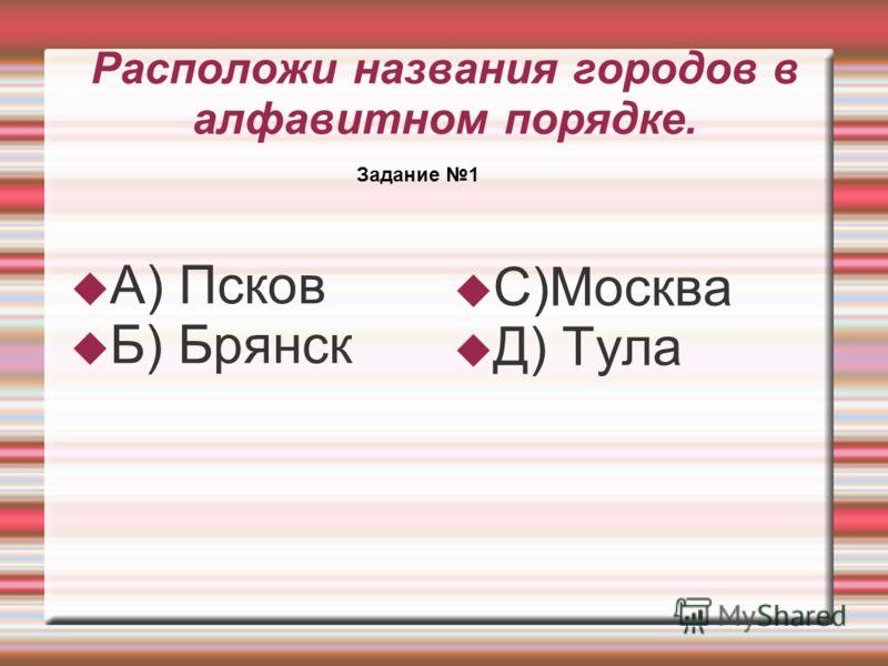 Расположи названия городов в алфавитном порядке. А) Псков Б) Брянск С)Москва Д) Тула Задание 1