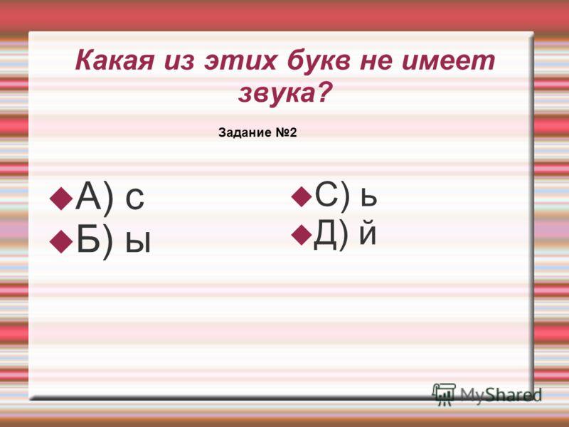 Какая из этих букв не имеет звука? А) с Б) ы С) ь Д) й Задание 2