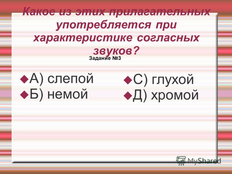 Какое из этих прилагательных употребляется при характеристике согласных звуков? Задание 3 А) слепой Б) немой С) глухой Д) хромой