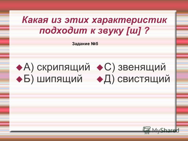 Какая из этих характеристик подходит к звуку [ш] ? А) скрипящий Б) шипящий С) звенящий Д) свистящий Задание 5