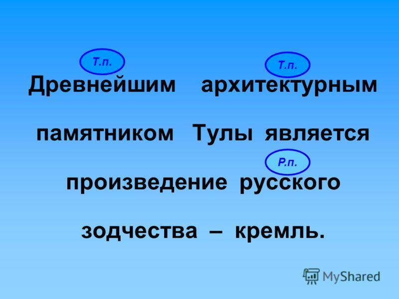 Т.п. Древнейшим архитектурным памятником Тулы является произведение русского зодчества – кремль. Т.п. Р.п.