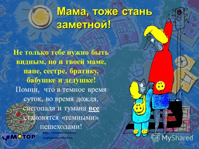 Мама, тоже стань заметной! Не только тебе нужно быть видным, но и твоей маме, папе, сестре, братику, бабушке и дедушке! Помни, что в темное время суток, во время дождя, снегопада и тумана все становятся «темными» пешеходами!