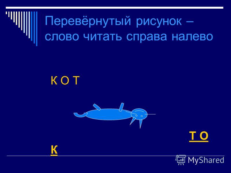 Перевёрнутый рисунок – слово читать справа налево К О Т Т О К